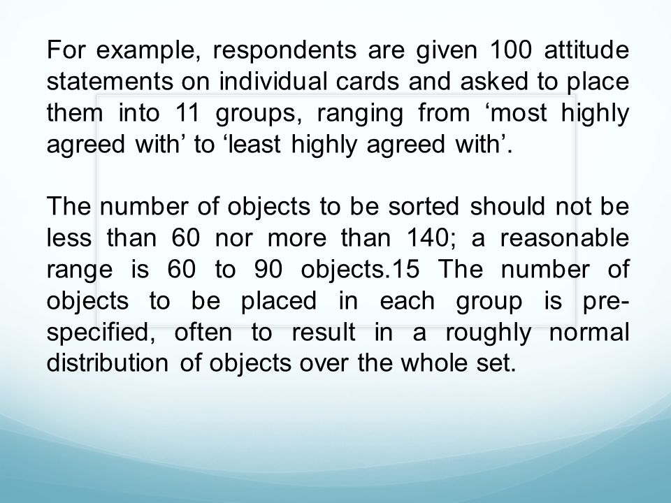 For example, respondents are given 100 attitude statements on individual cards and asked to place them into 11 groups, ranging from 'most highly agreed with' to 'least highly agreed with'.
