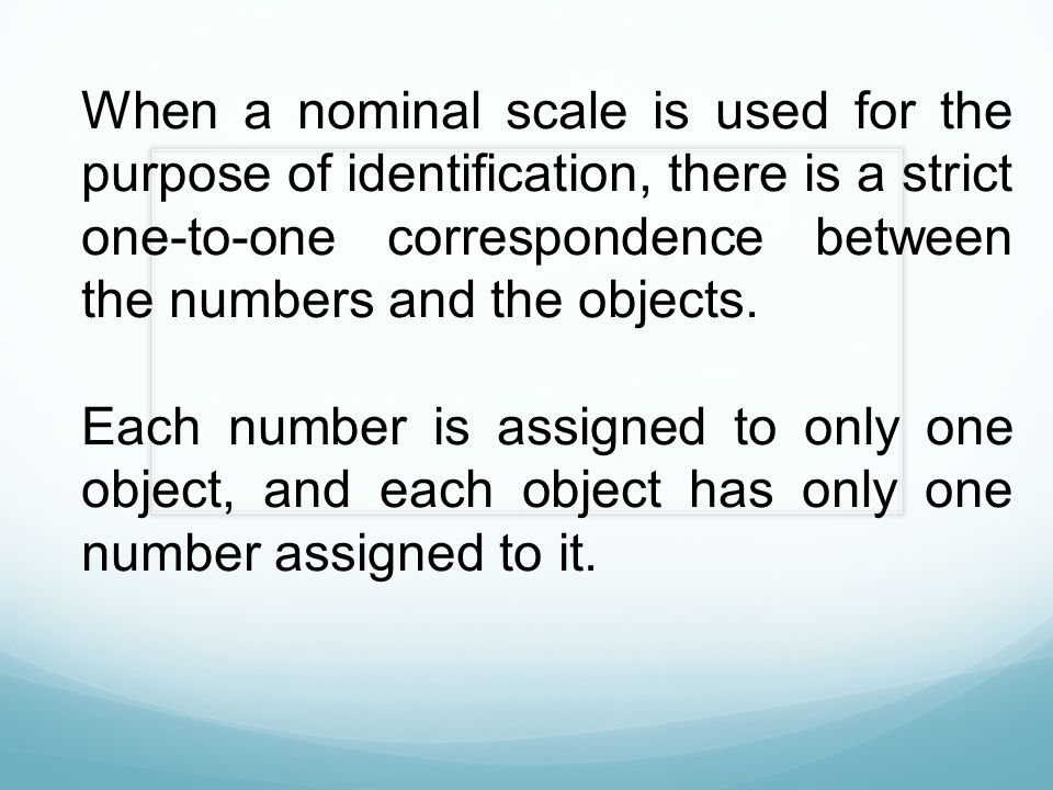 When a nominal scale is used for the purpose of identification, there is a strict one-to-one correspondence between the numbers and the objects.