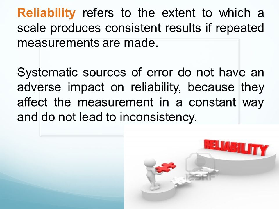 Reliability refers to the extent to which a scale produces consistent results if repeated measurements are made.