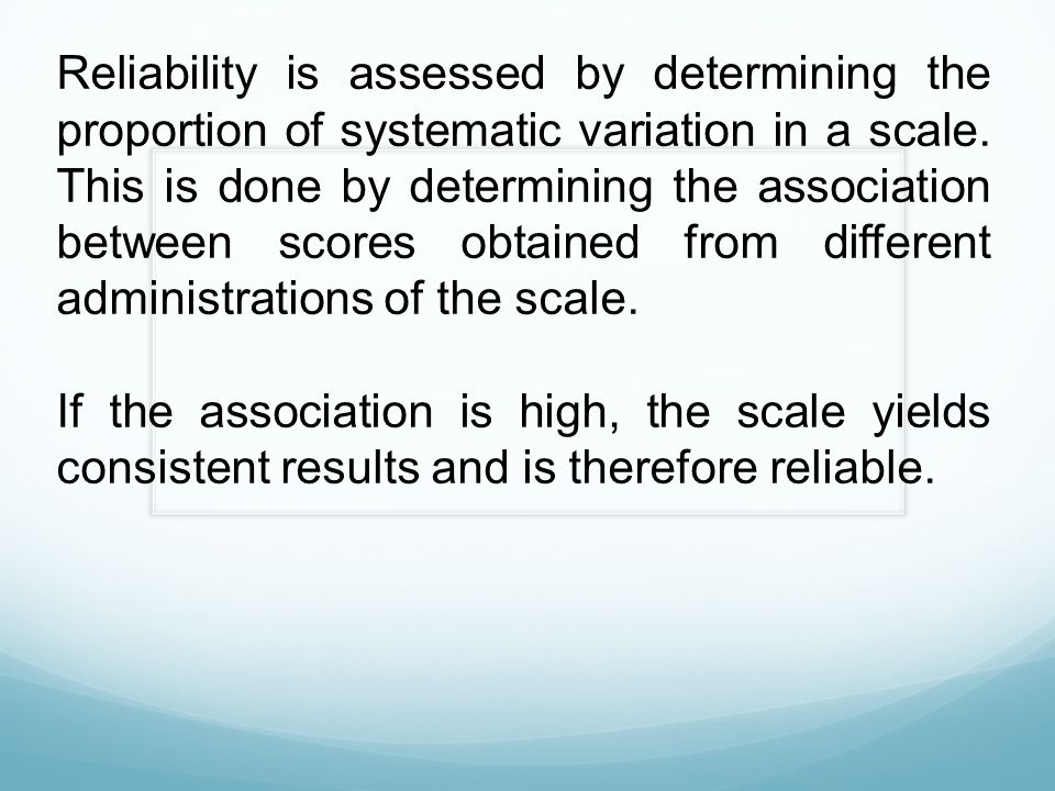 Reliability is assessed by determining the proportion of systematic variation in a scale. This is done by determining the association between scores obtained from different administrations of the scale.