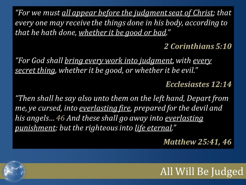 For we must all appear before the judgment seat of Christ; that every one may receive the things done in his body, according to that he hath done, whether it be good or bad.