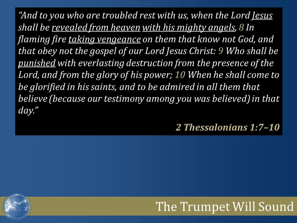 And to you who are troubled rest with us, when the Lord Jesus shall be revealed from heaven with his mighty angels, 8 In flaming fire taking vengeance on them that know not God, and that obey not the gospel of our Lord Jesus Christ: 9 Who shall be punished with everlasting destruction from the presence of the Lord, and from the glory of his power; 10 When he shall come to be glorified in his saints, and to be admired in all them that believe (because our testimony among you was believed) in that day.