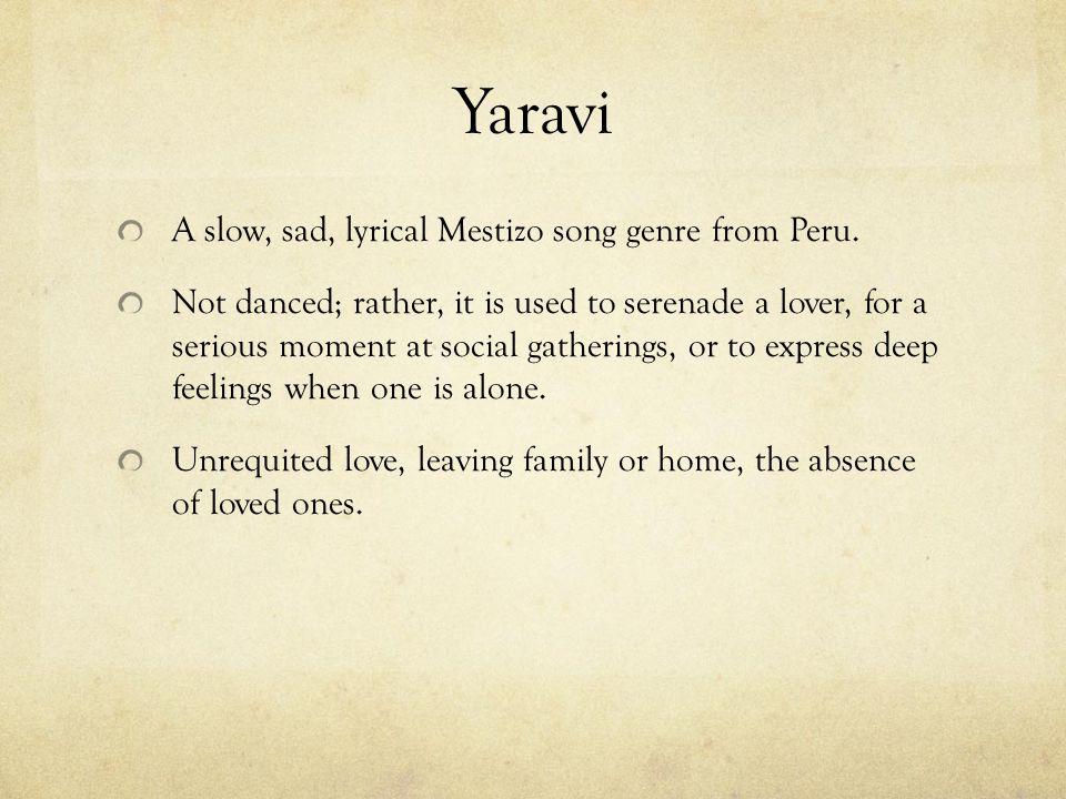 Yaravi A slow, sad, lyrical Mestizo song genre from Peru.