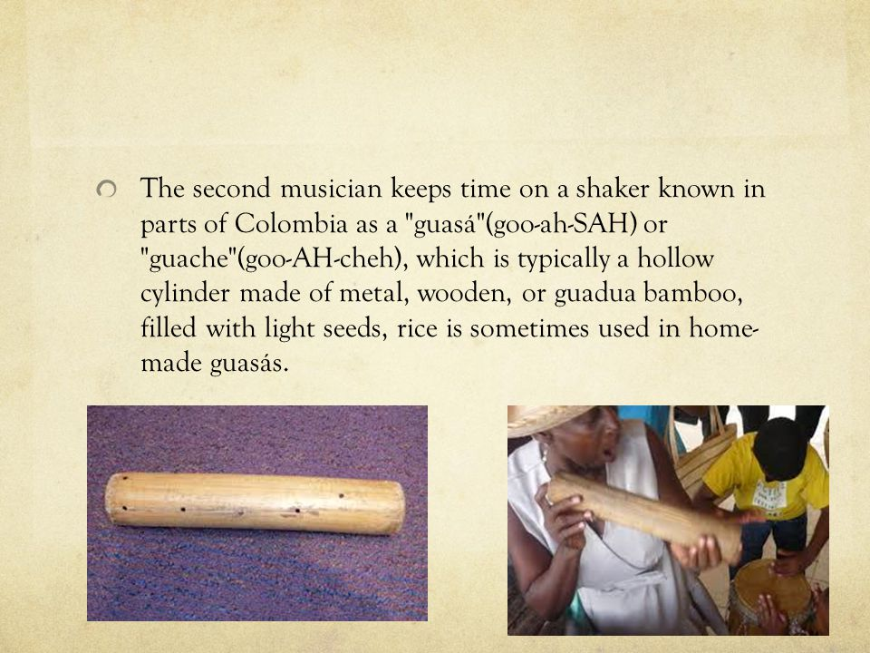The second musician keeps time on a shaker known in parts of Colombia as a guasá (goo-ah-SAH) or guache (goo-AH-cheh), which is typically a hollow cylinder made of metal, wooden, or guadua bamboo, filled with light seeds, rice is sometimes used in home- made guasás.