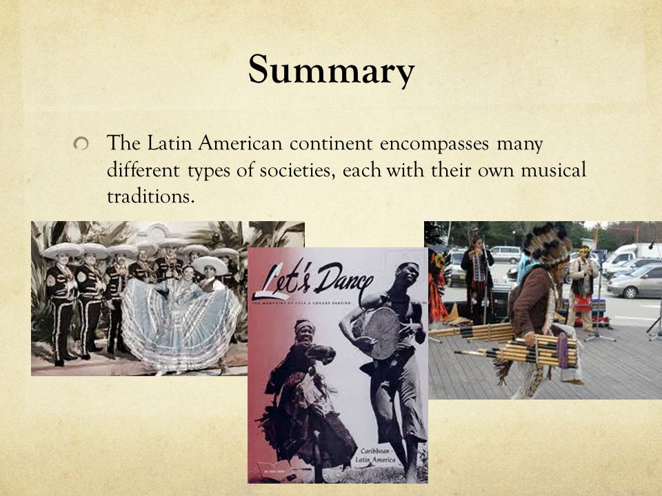 Summary The Latin American continent encompasses many different types of societies, each with their own musical traditions.