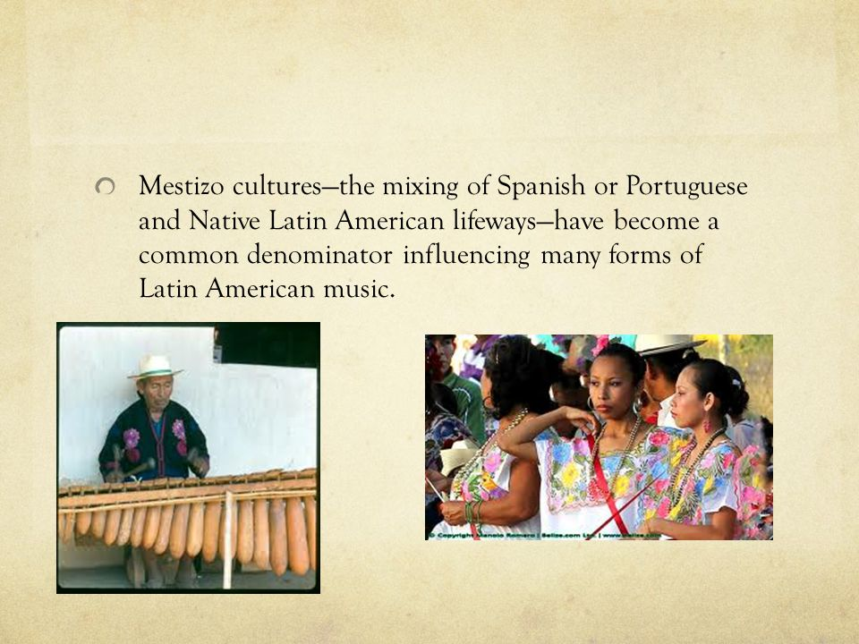 Mestizo cultures—the mixing of Spanish or Portuguese and Native Latin American lifeways—have become a common denominator influencing many forms of Latin American music.