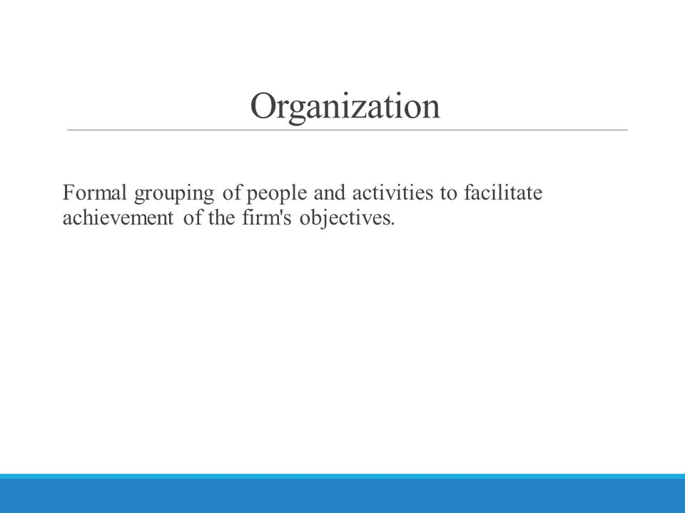 Organization Formal grouping of people and activities to facilitate achievement of the firm s objectives.