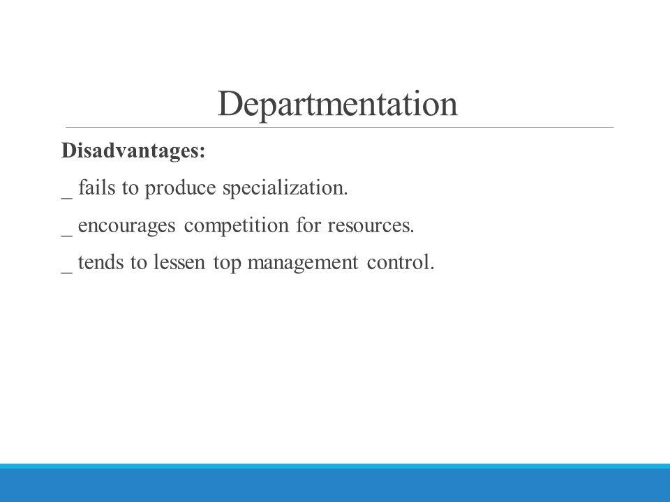 Departmentation Disadvantages: _ fails to produce specialization.