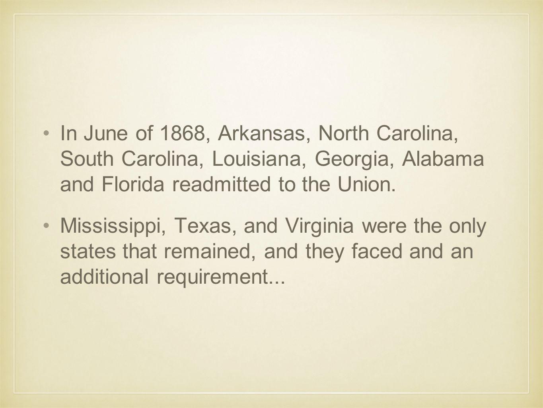 In June of 1868, Arkansas, North Carolina, South Carolina, Louisiana, Georgia, Alabama and Florida readmitted to the Union.