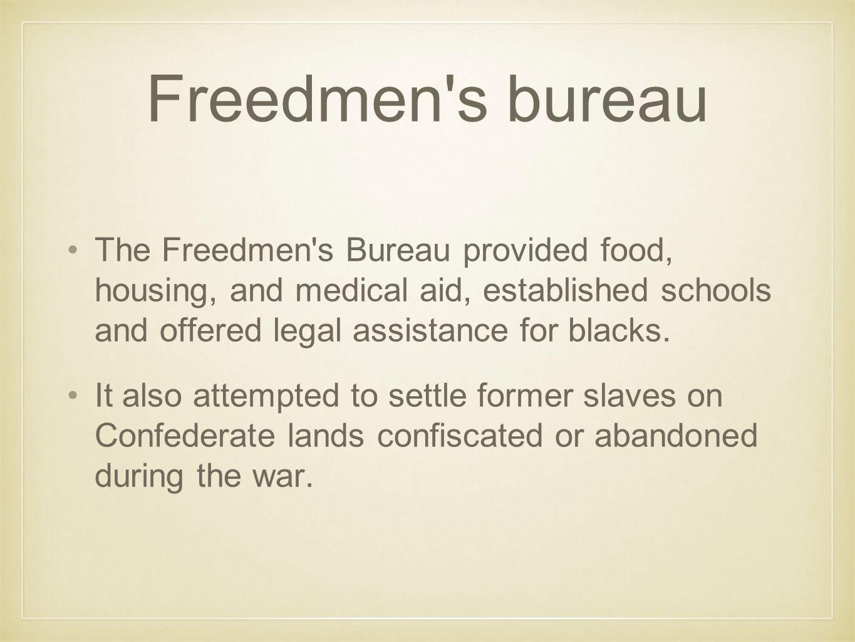 Freedmen s bureau The Freedmen s Bureau provided food, housing, and medical aid, established schools and offered legal assistance for blacks.
