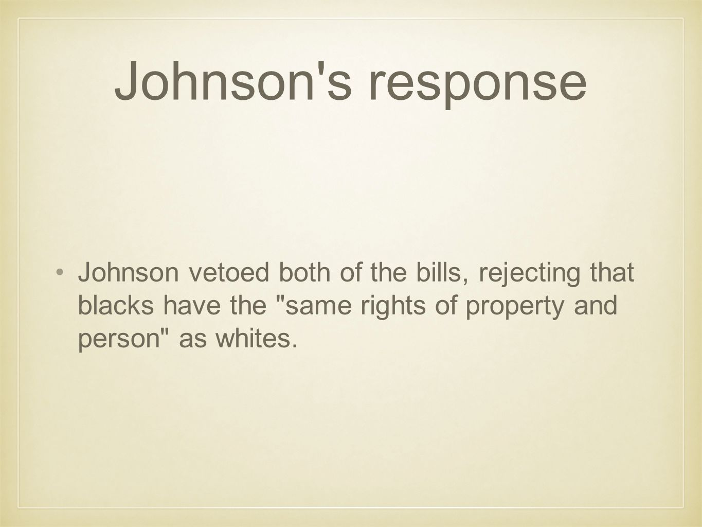Johnson s response Johnson vetoed both of the bills, rejecting that blacks have the same rights of property and person as whites.