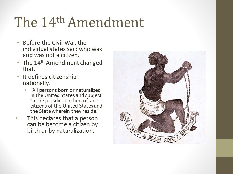 The 14th Amendment Before the Civil War, the individual states said who was and was not a citizen. The 14th Amendment changed that.