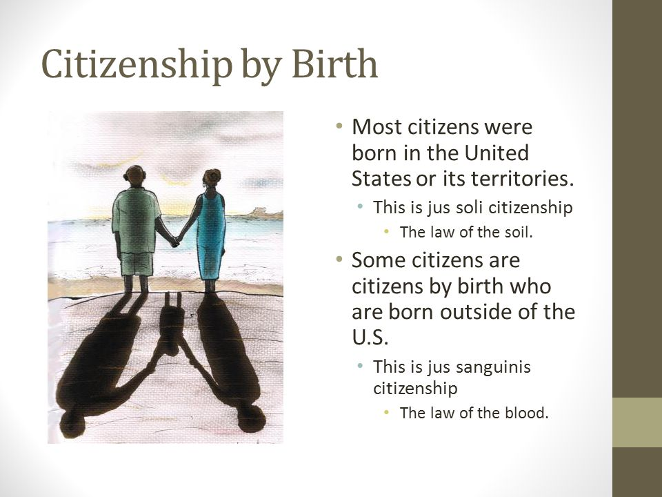Citizenship by Birth Most citizens were born in the United States or its territories. This is jus soli citizenship.
