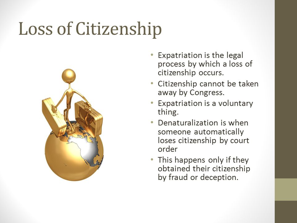 Loss of Citizenship Expatriation is the legal process by which a loss of citizenship occurs. Citizenship cannot be taken away by Congress.