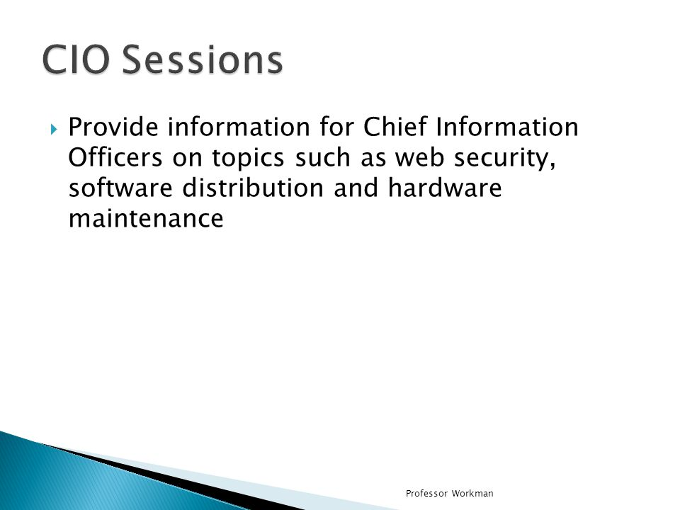 CIO Sessions Provide information for Chief Information Officers on topics such as web security, software distribution and hardware maintenance.
