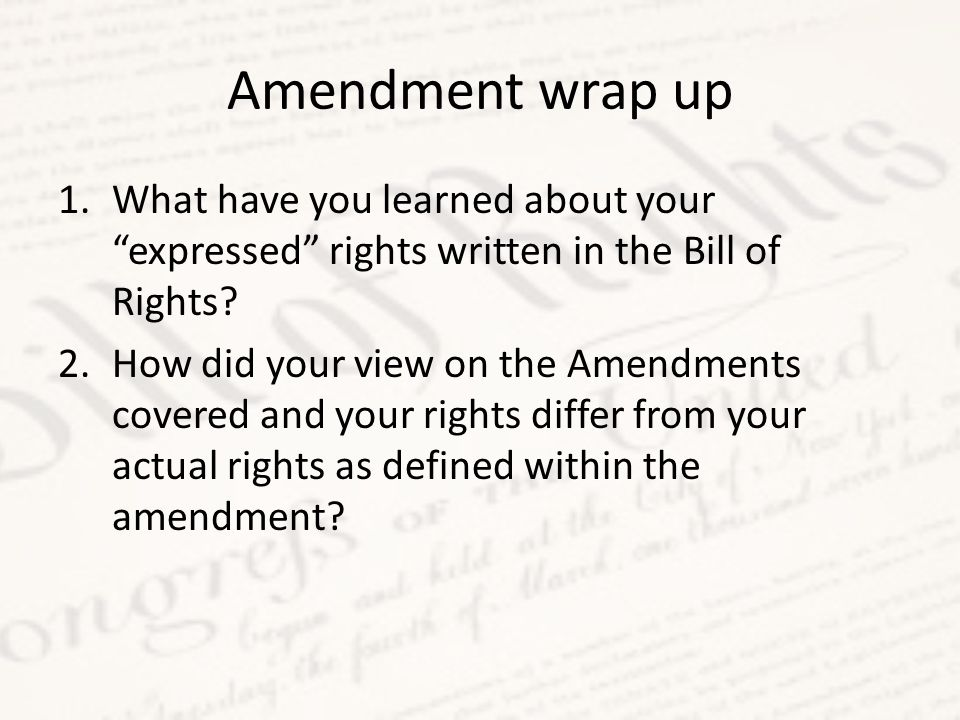 Amendment wrap up What have you learned about your expressed rights written in the Bill of Rights