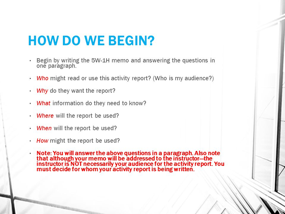 HOW DO WE BEGIN Begin by writing the 5W-1H memo and answering the questions in one paragraph.