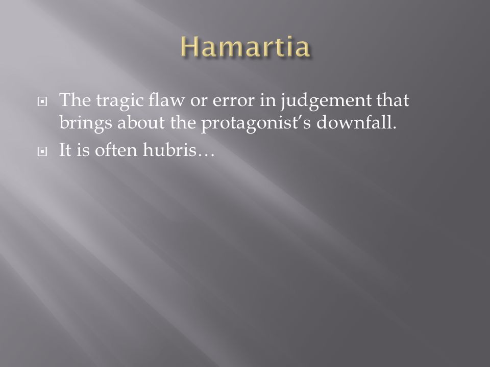 Hamartia The tragic flaw or error in judgement that brings about the protagonist's downfall.