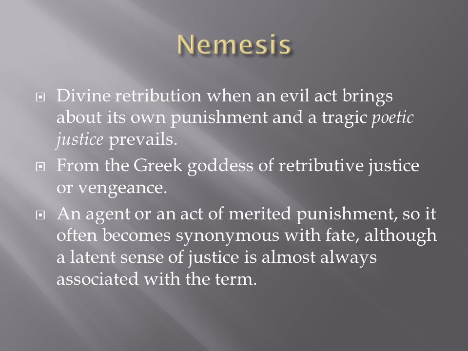 Nemesis Divine retribution when an evil act brings about its own punishment and a tragic poetic justice prevails.
