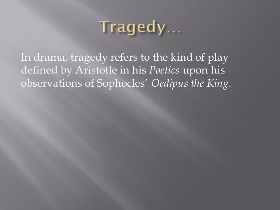 Tragedy… In drama, tragedy refers to the kind of play defined by Aristotle in his Poetics upon his observations of Sophocles' Oedipus the King.
