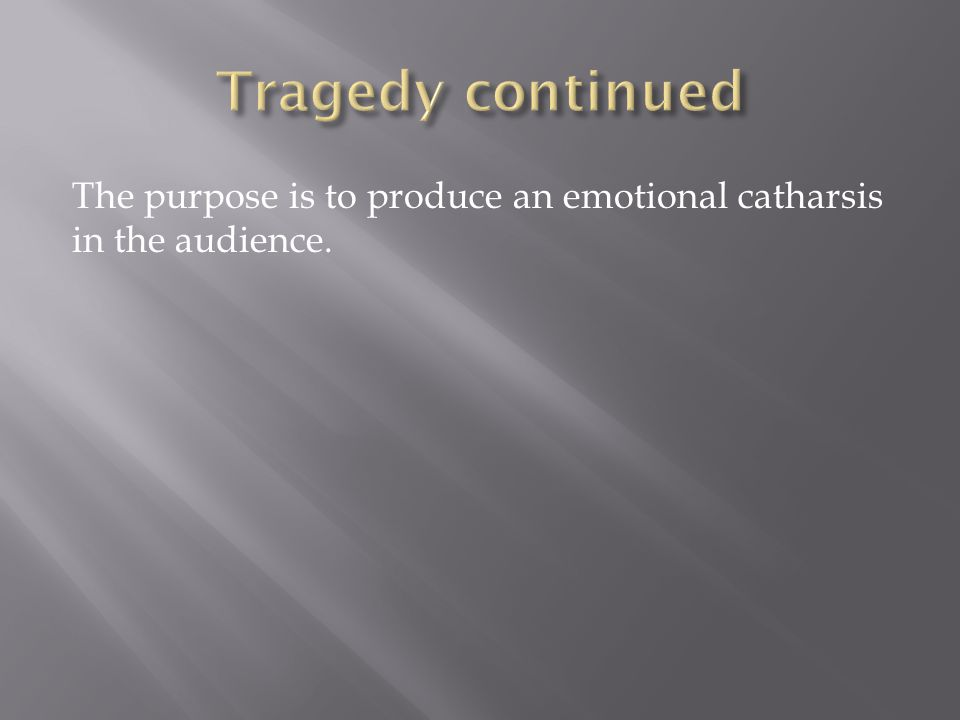 Tragedy continued The purpose is to produce an emotional catharsis in the audience.