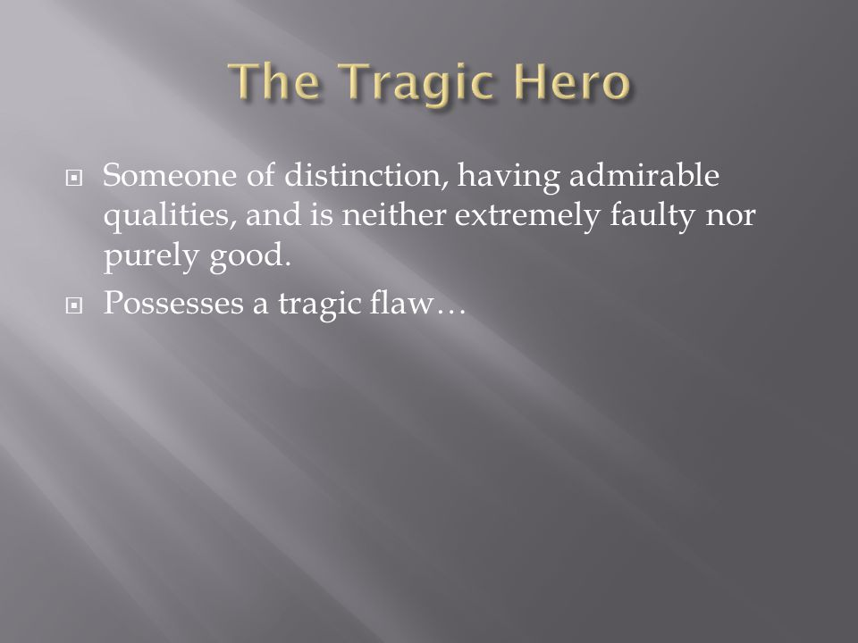 The Tragic Hero Someone of distinction, having admirable qualities, and is neither extremely faulty nor purely good.