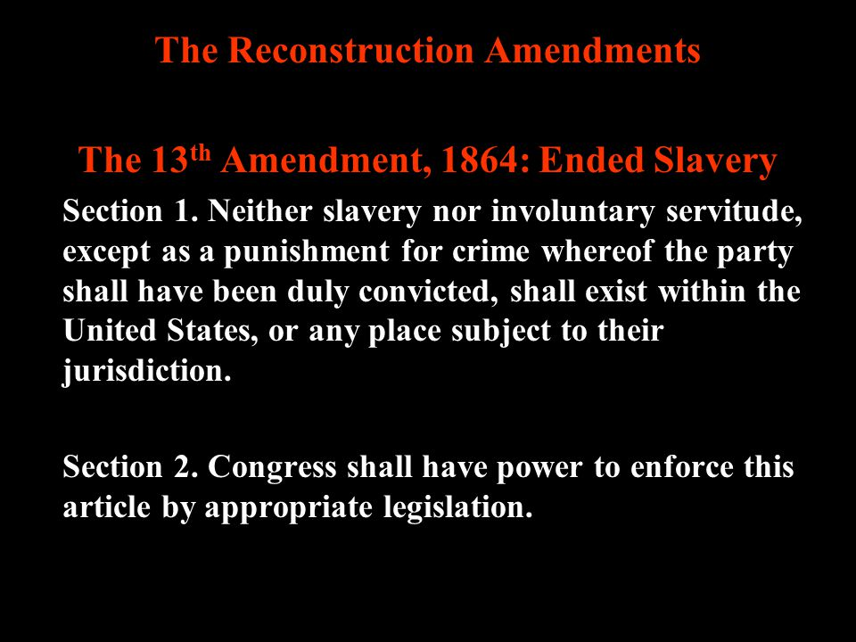 The Reconstruction Amendments The 13th Amendment, 1864: Ended Slavery
