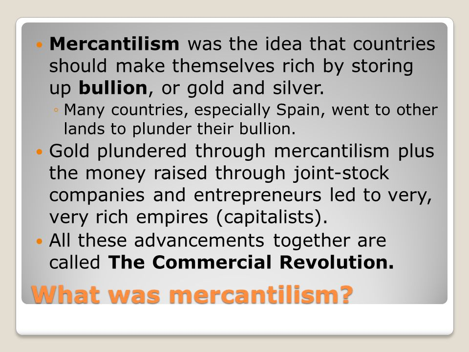 Mercantilism was the idea that countries should make themselves rich by storing up bullion, or gold and silver.