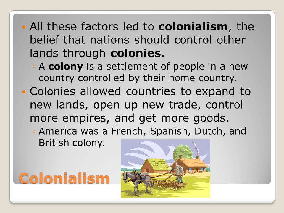 All these factors led to colonialism, the belief that nations should control other lands through colonies.