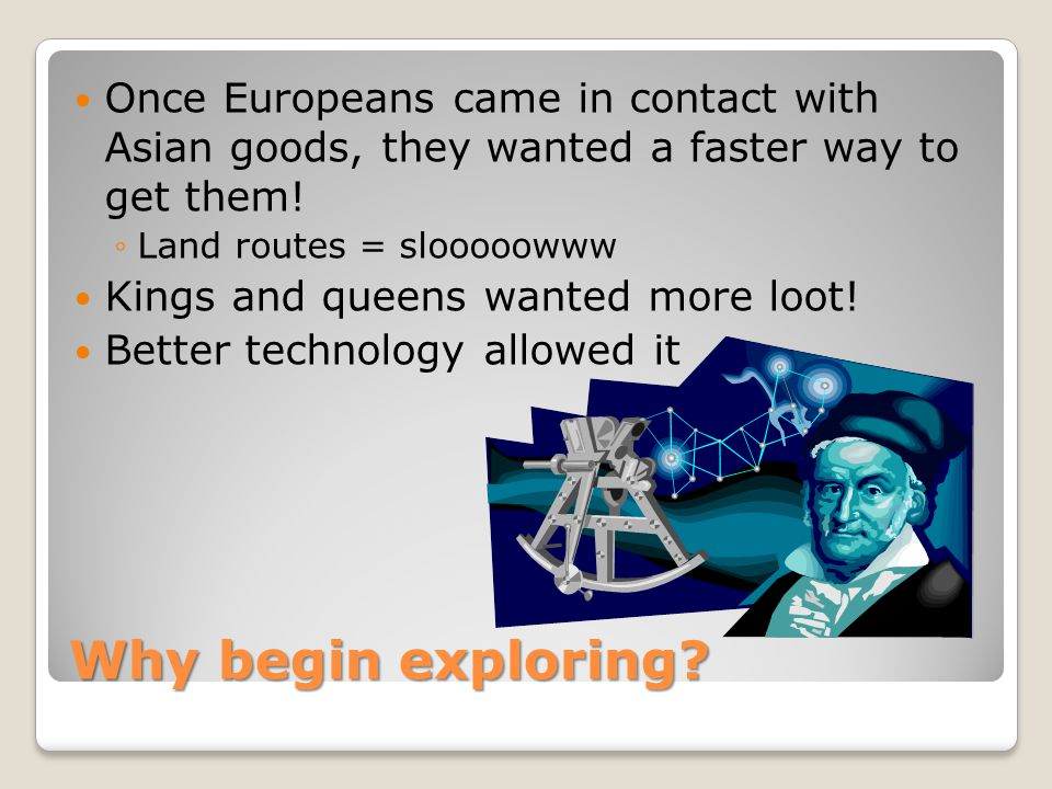 Once Europeans came in contact with Asian goods, they wanted a faster way to get them!