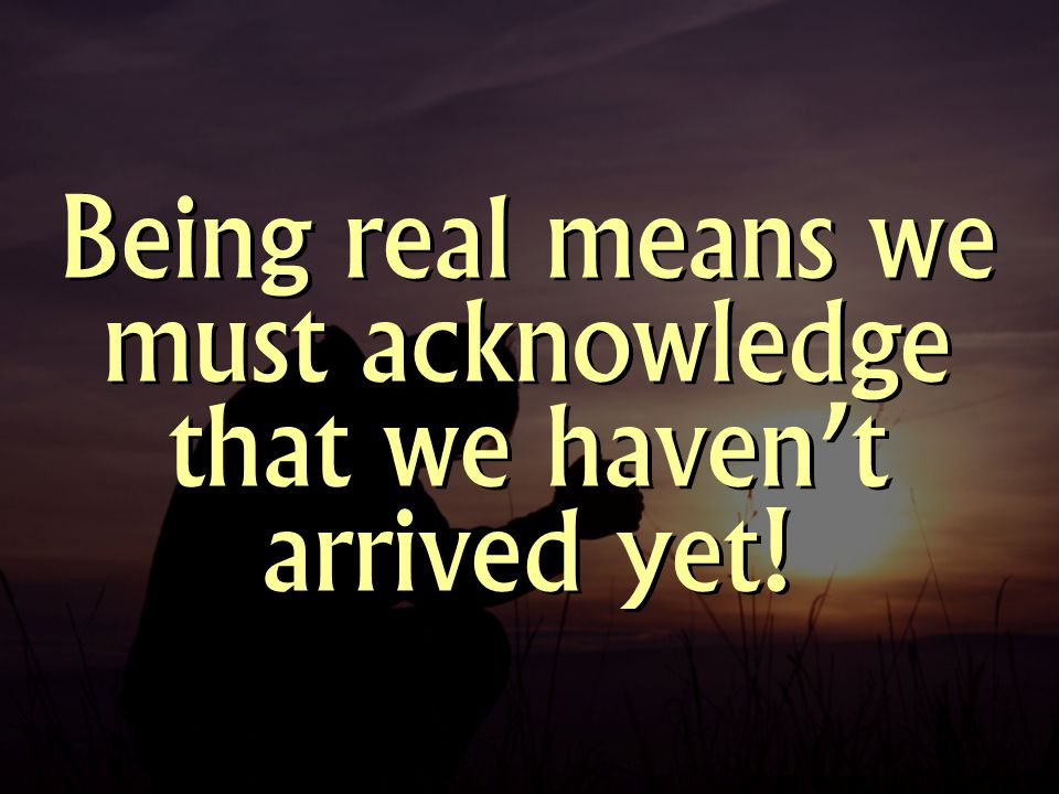 Being real means we must acknowledge that we haven't arrived yet!