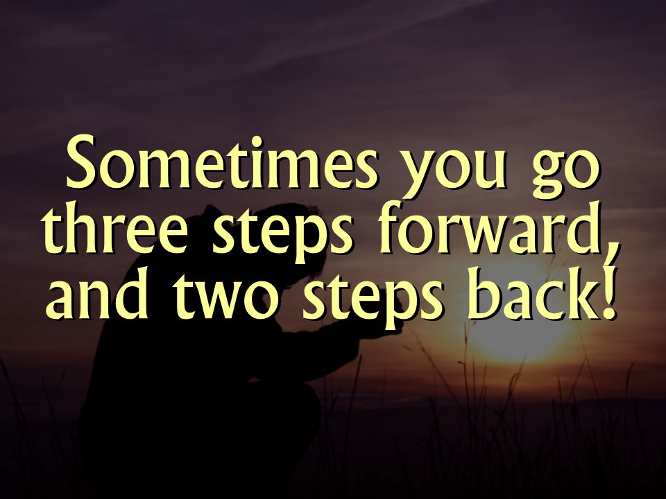 Sometimes you go three steps forward, and two steps back!