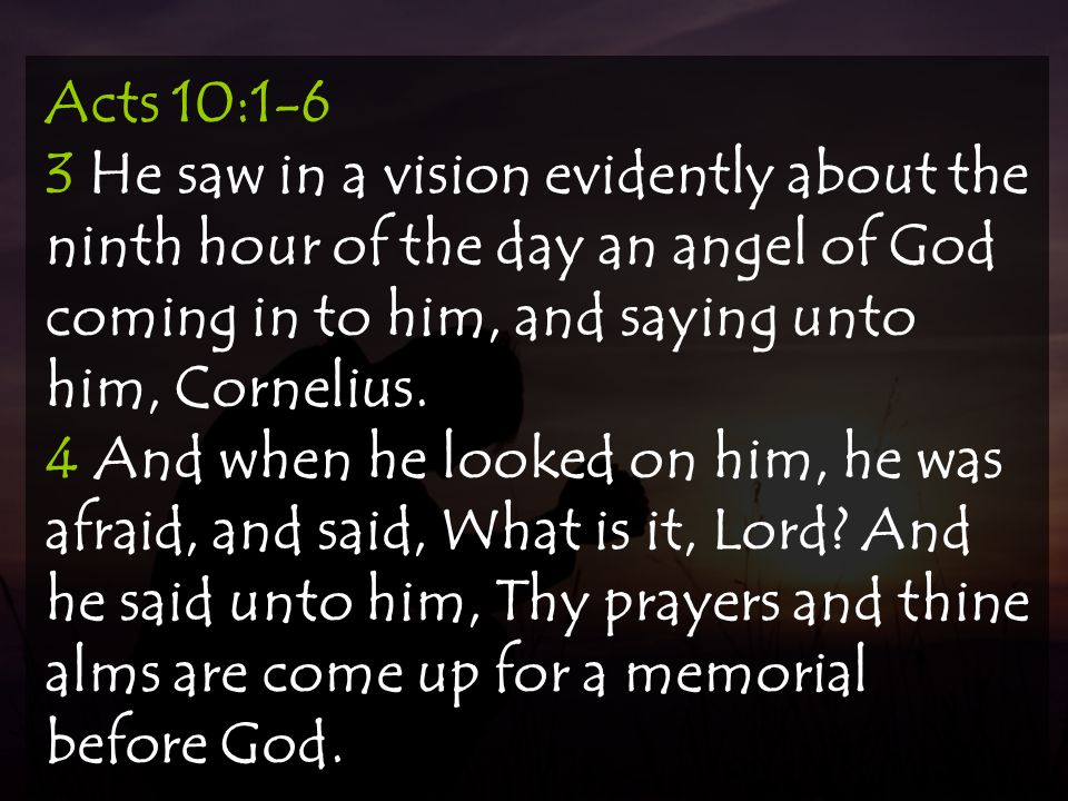 Acts 10:1-6 3 He saw in a vision evidently about the ninth hour of the day an angel of God coming in to him, and saying unto him, Cornelius.