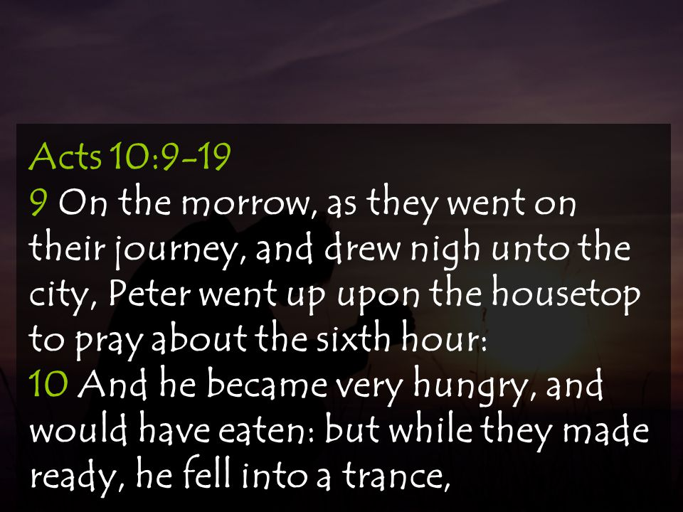 Acts 10:9-19 9 On the morrow, as they went on their journey, and drew nigh unto the city, Peter went up upon the housetop to pray about the sixth hour: