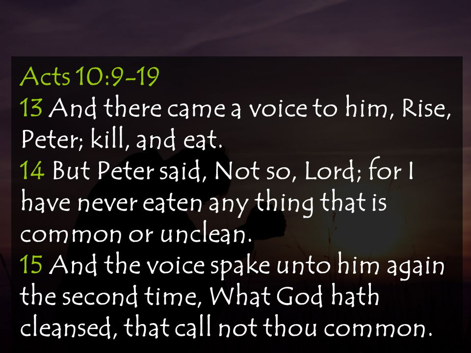 Acts 10:9-19 13 And there came a voice to him, Rise, Peter; kill, and eat.