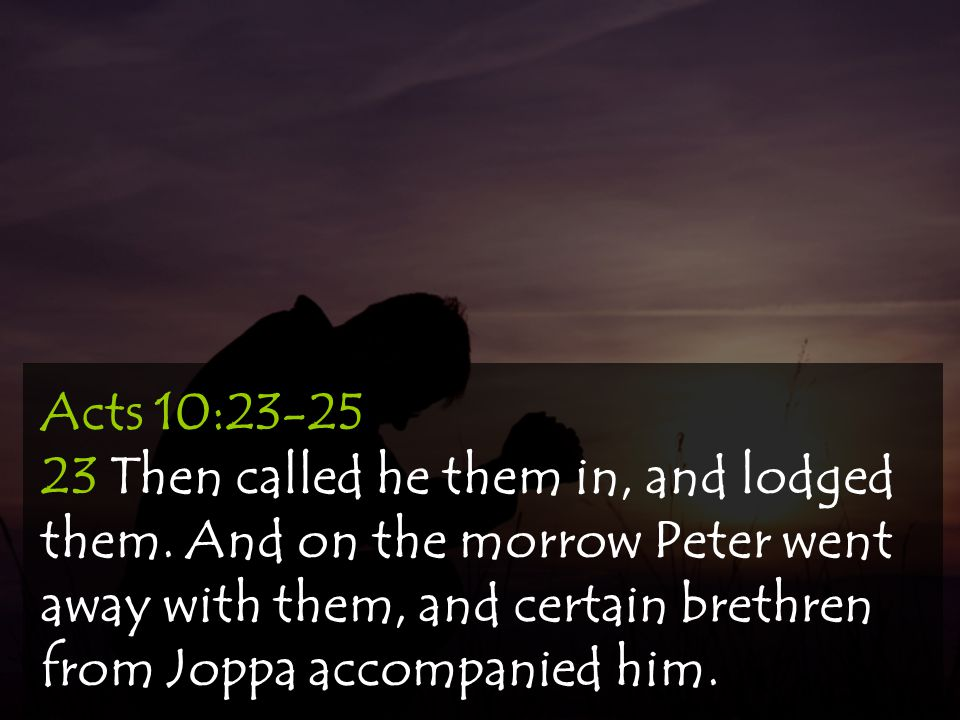 Acts 10:23-25 23 Then called he them in, and lodged them