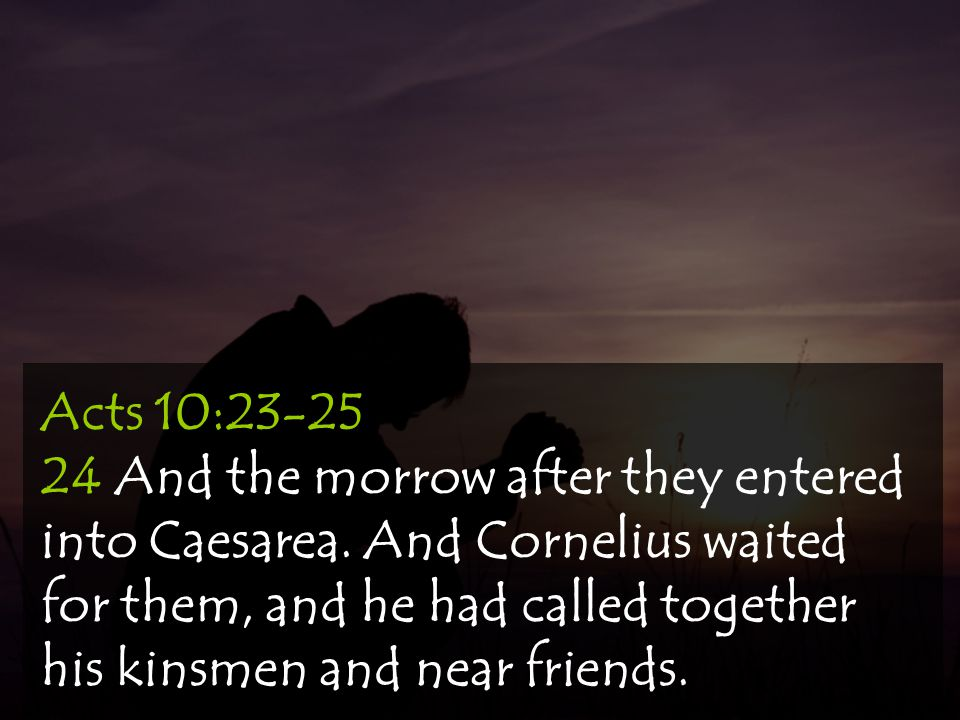 Acts 10:23-25 24 And the morrow after they entered into Caesarea