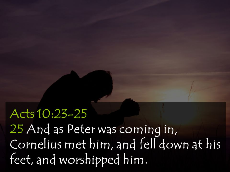 Acts 10:23-25 25 And as Peter was coming in, Cornelius met him, and fell down at his feet, and worshipped him.