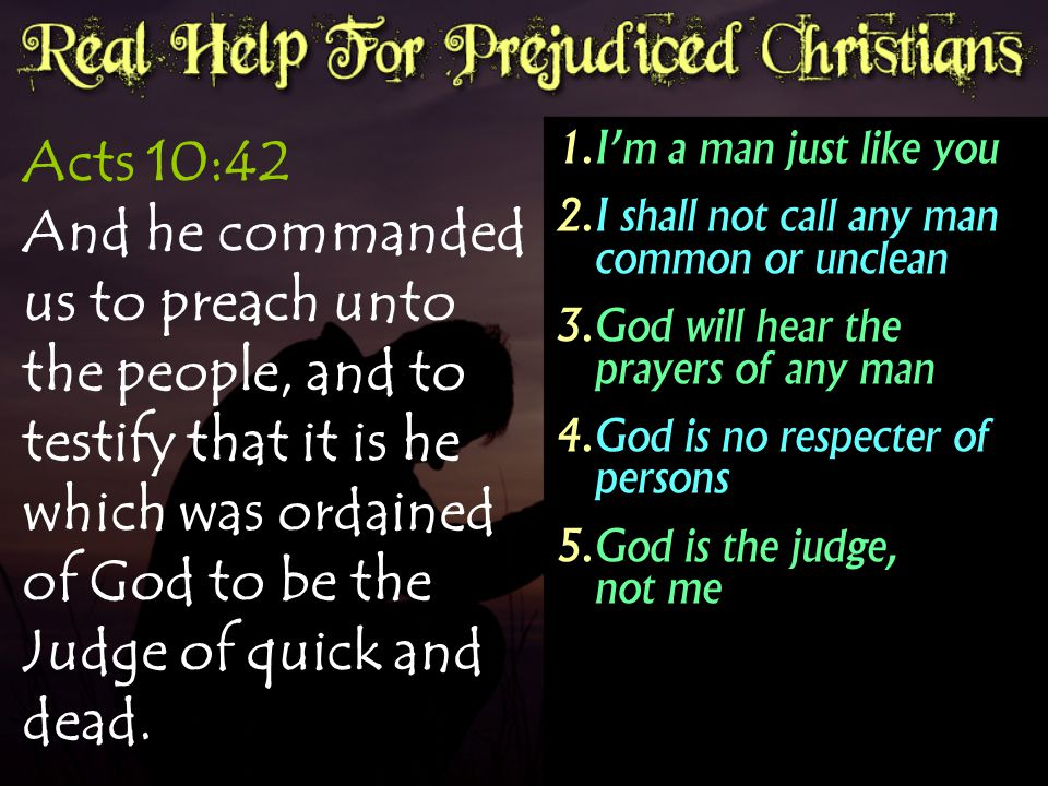 Acts 10:42 And he commanded us to preach unto the people, and to testify that it is he which was ordained of God to be the Judge of quick and dead.