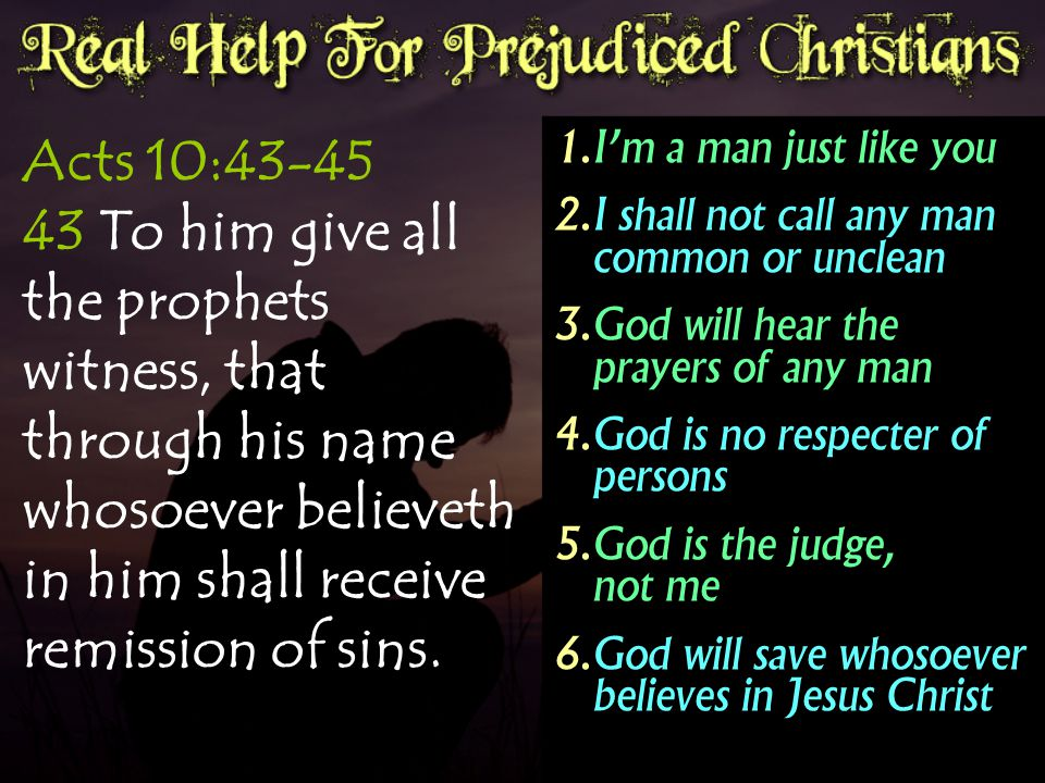 Acts 10:43-45 43 To him give all the prophets witness, that through his name whosoever believeth in him shall receive remission of sins.