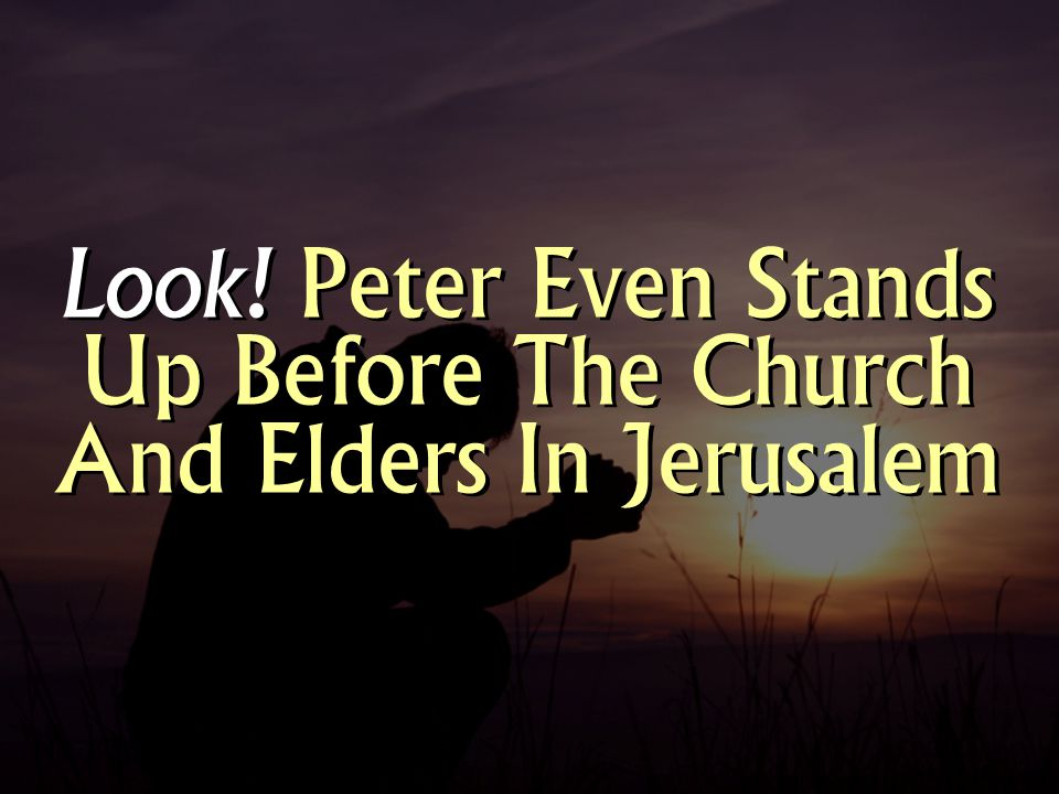 Look! Peter Even Stands Up Before The Church And Elders In Jerusalem
