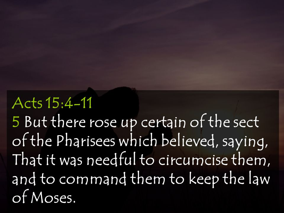 Acts 15:4-11 5 But there rose up certain of the sect of the Pharisees which believed, saying, That it was needful to circumcise them, and to command them to keep the law of Moses.