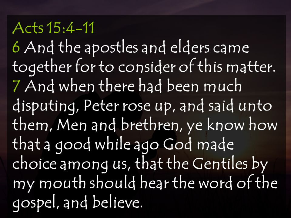 Acts 15:4-11 6 And the apostles and elders came together for to consider of this matter.