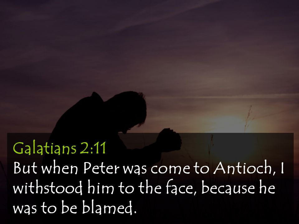Galatians 2:11 But when Peter was come to Antioch, I withstood him to the face, because he was to be blamed.