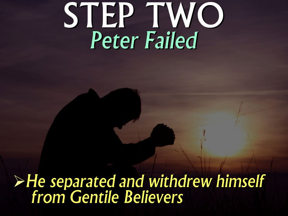STEP TWO Peter Failed He separated and withdrew himself from Gentile Believers