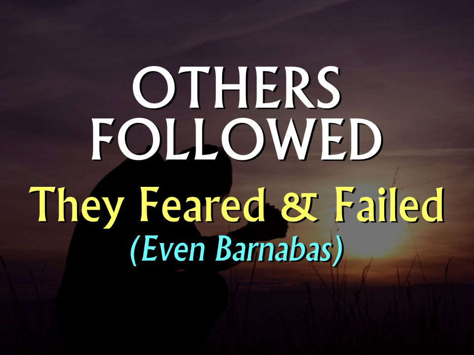 OTHERS FOLLOWED They Feared & Failed (Even Barnabas)