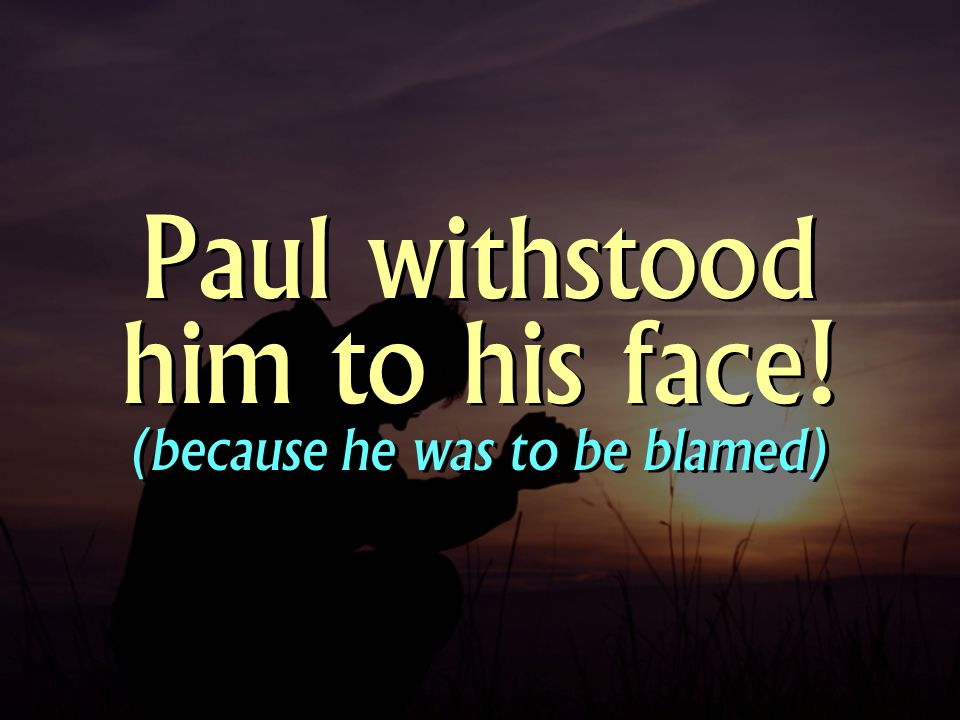 Paul withstood him to his face! (because he was to be blamed)
