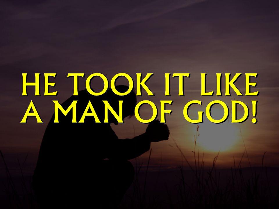 HE TOOK IT LIKE A MAN OF GOD!