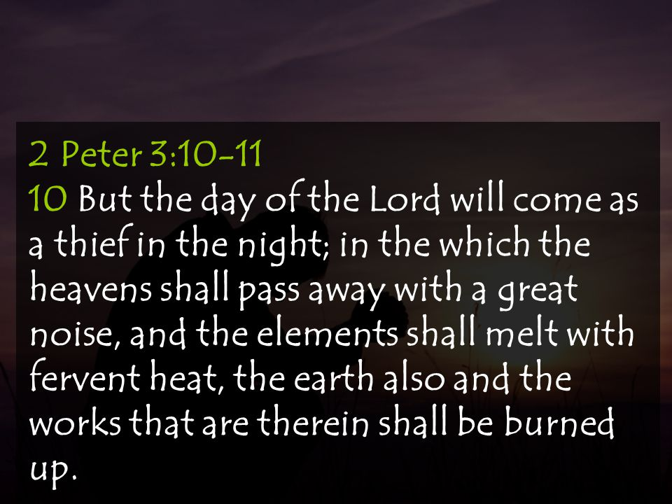 2 Peter 3:10-11 10 But the day of the Lord will come as a thief in the night; in the which the heavens shall pass away with a great noise, and the elements shall melt with fervent heat, the earth also and the works that are therein shall be burned up.