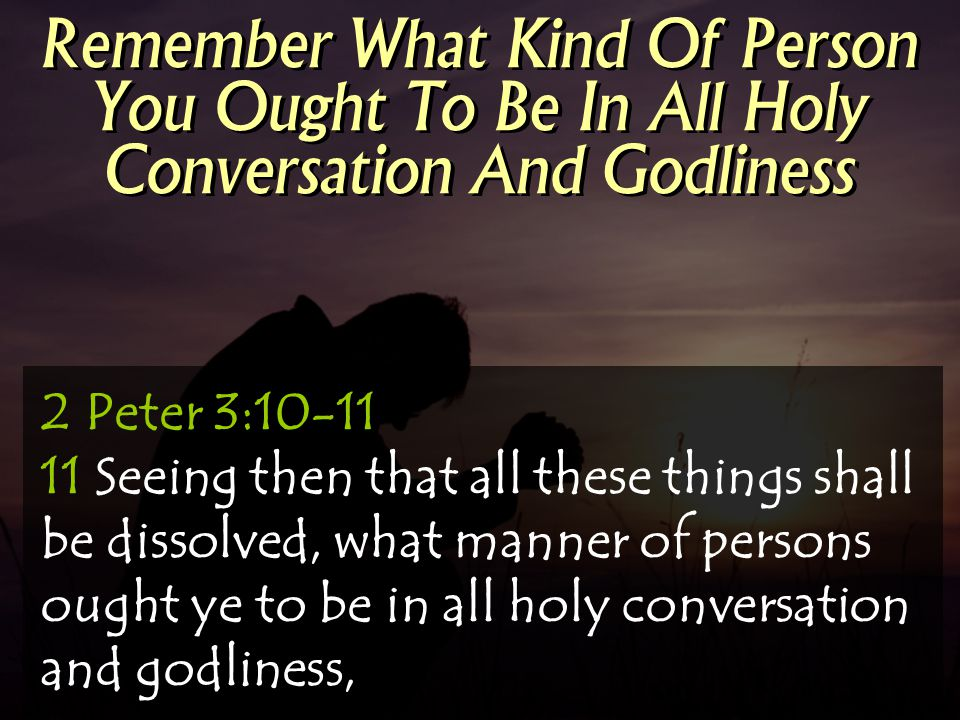 Remember What Kind Of Person You Ought To Be In All Holy Conversation And Godliness